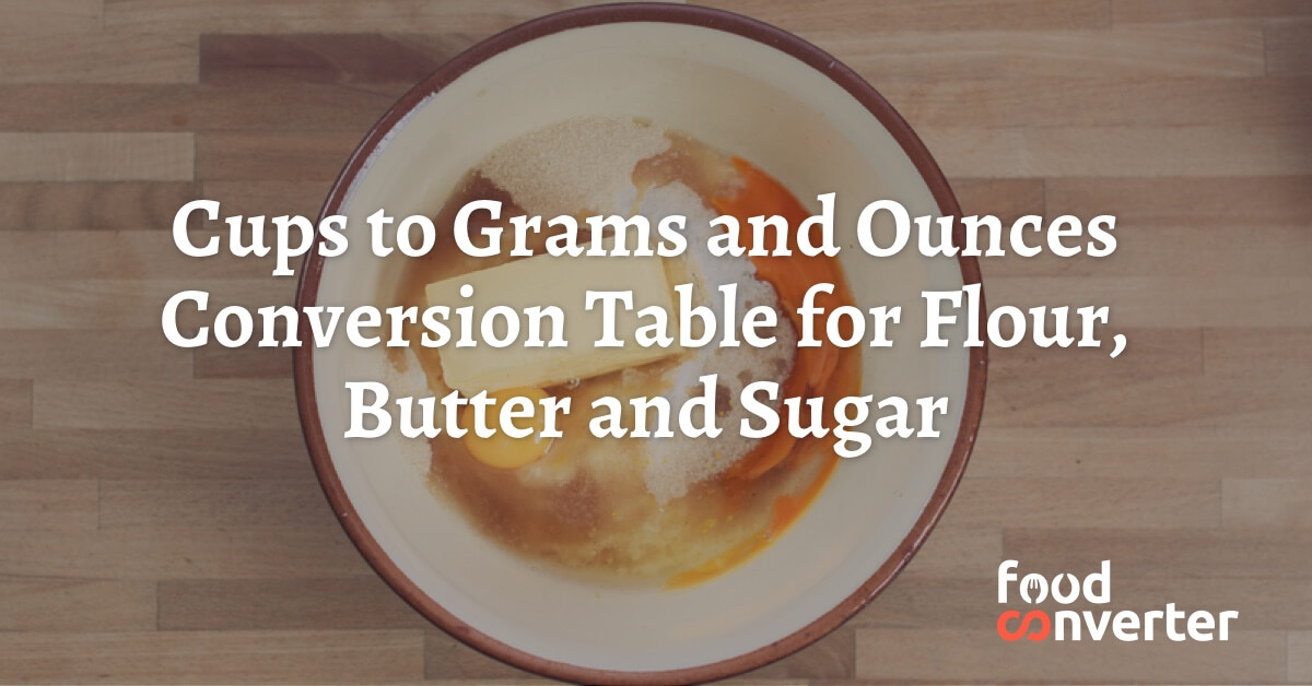 Cups To Grams And Ounces Conversion Table For Flour Butter And Sugar Food Converter